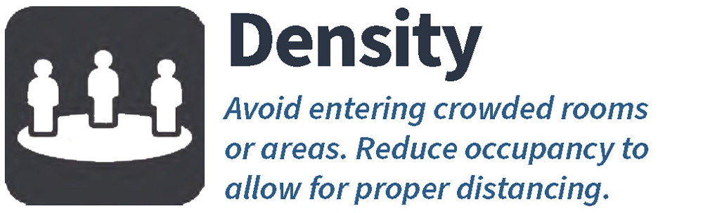 Density--Avoid entering crowded rooms or areas. Reduce occupancy to allow for proper distancing
