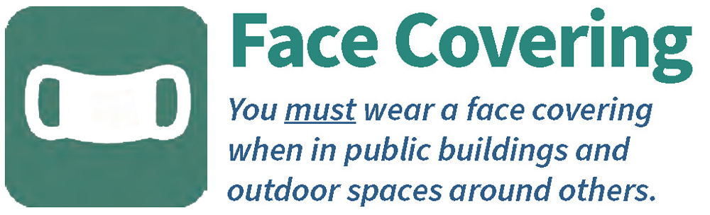Face Covering--You must wear a face covering when in public buildings and outdoor spaces around others