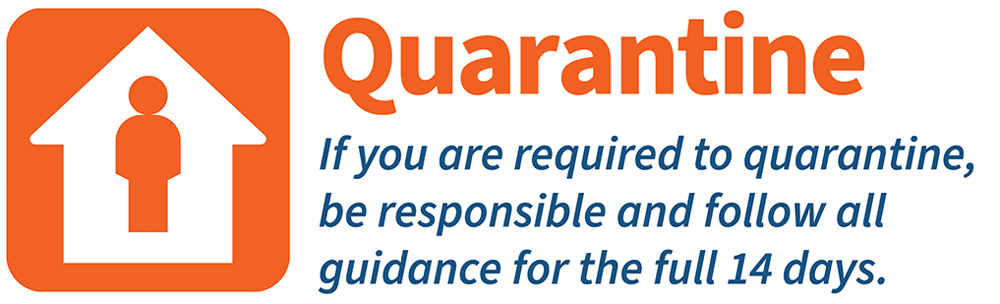 Quarantine--If you are required to quarantine be responsible and follow all guidance for the full 14 days
